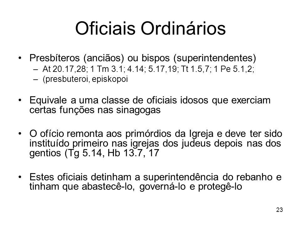 23 Oficiais Ordinários Presbíteros (anciãos) ou bispos (superintendentes) –At 20.17,28; 1 Tm 3.1; 4.14; 5.17,19; Tt 1.5,7; 1 Pe 5.1,2; –(presbuteroi,