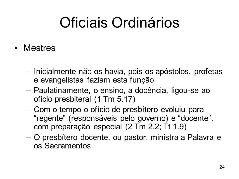 24 Oficiais Ordinários Mestres –Inicialmente não os havia, pois os apóstolos, profetas e evangelistas faziam esta função –Paulatinamente, o ensino, a
