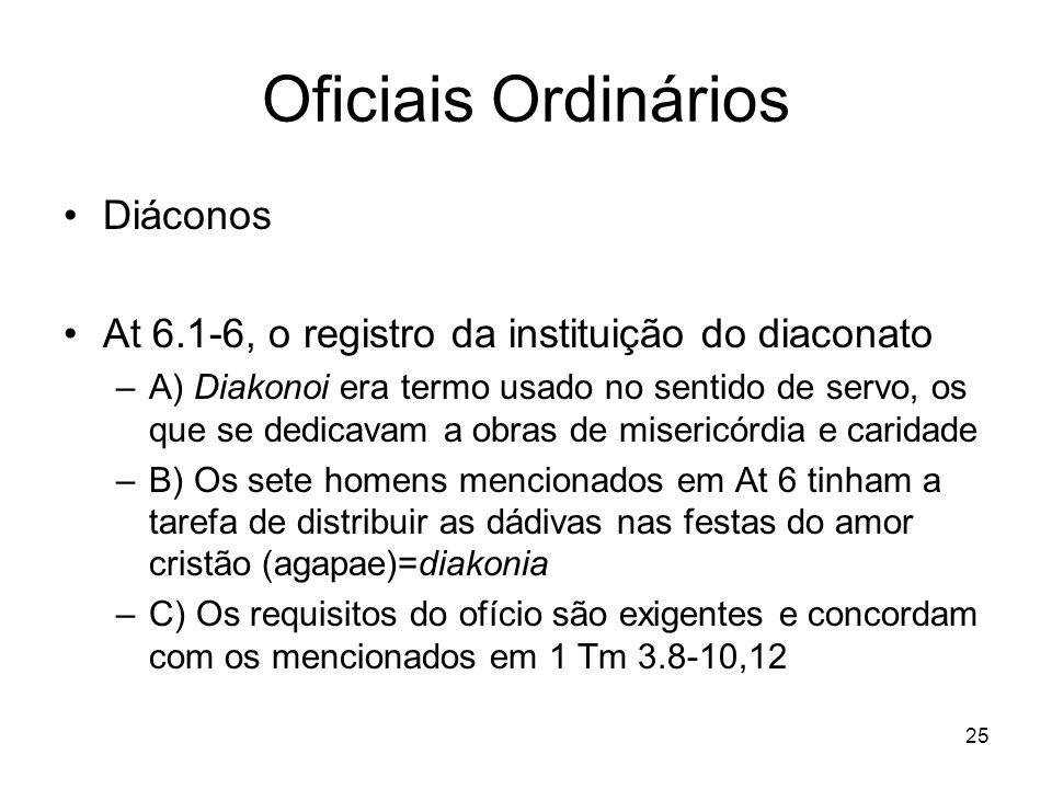 25 Oficiais Ordinários Diáconos At 6.1-6, o registro da instituição do diaconato –A) Diakonoi era termo usado no sentido de servo, os que se dedicavam