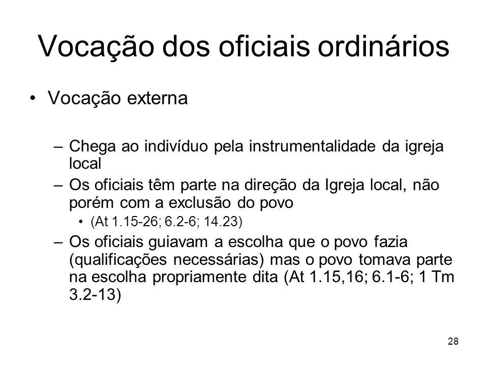 28 Vocação dos oficiais ordinários Vocação externa –Chega ao indivíduo pela instrumentalidade da igreja local –Os oficiais têm parte na direção da Igr
