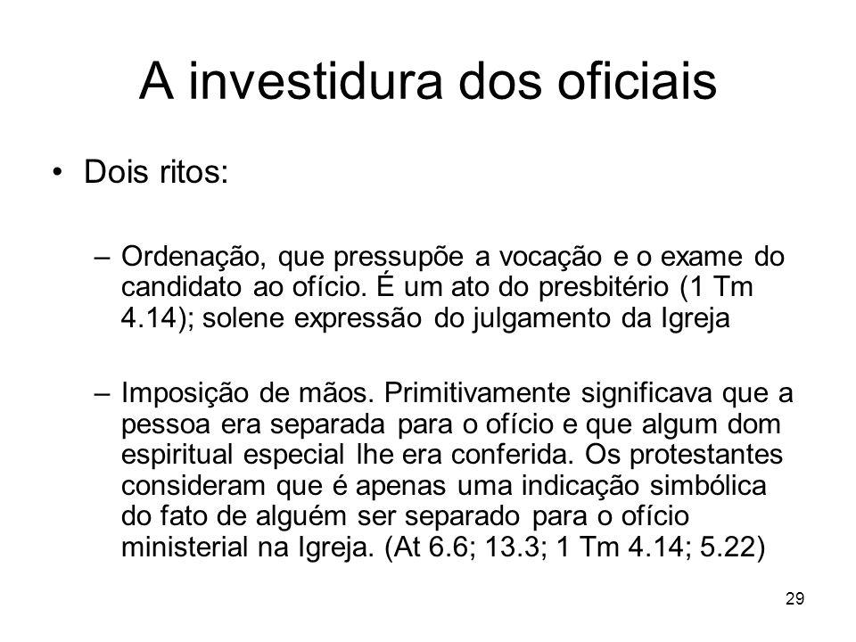 29 A investidura dos oficiais Dois ritos: –Ordenação, que pressupõe a vocação e o exame do candidato ao ofício. É um ato do presbitério (1 Tm 4.14); s