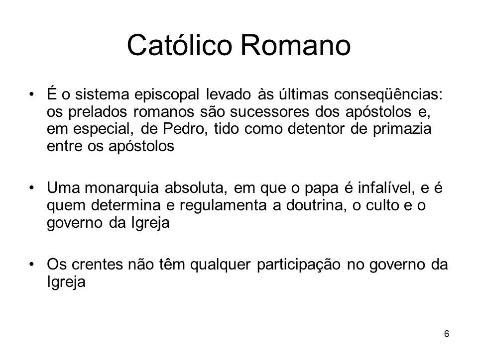 6 Católico Romano É o sistema episcopal levado às últimas conseqüências: os prelados romanos são sucessores dos apóstolos e, em especial, de Pedro, ti