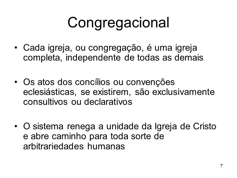 7 Congregacional Cada igreja, ou congregação, é uma igreja completa, independente de todas as demais Os atos dos concílios ou convenções eclesiásticas