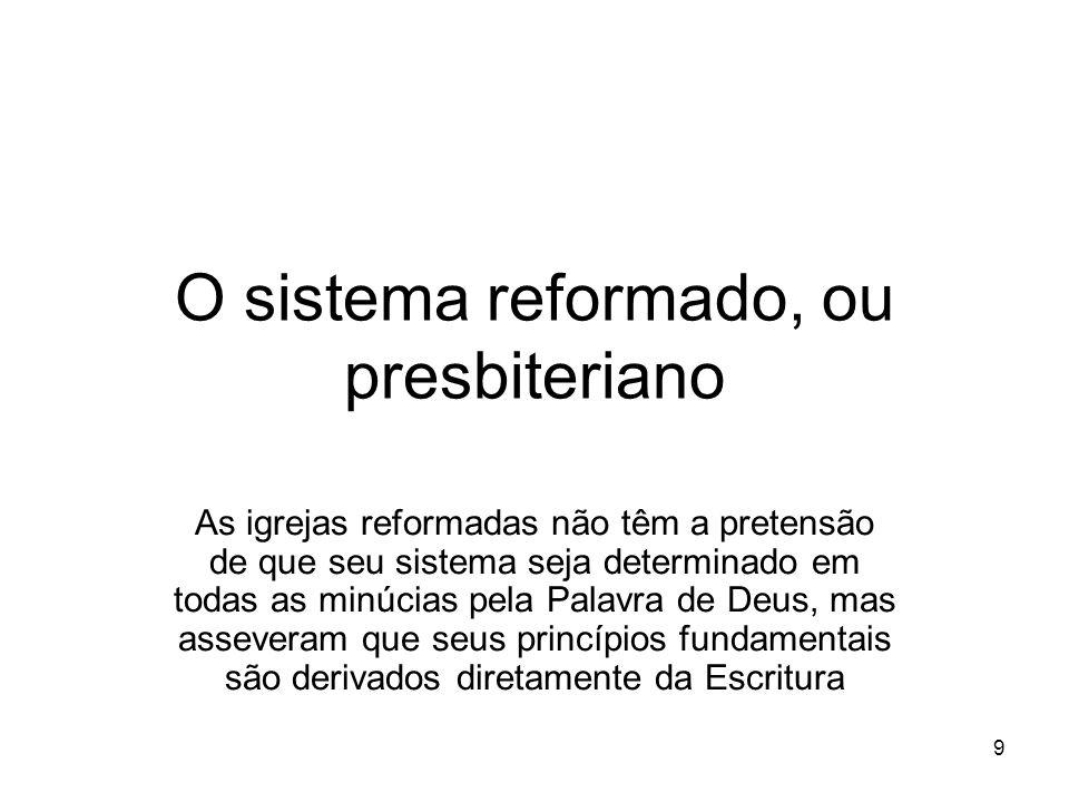 9 O sistema reformado, ou presbiteriano As igrejas reformadas não têm a pretensão de que seu sistema seja determinado em todas as minúcias pela Palavr