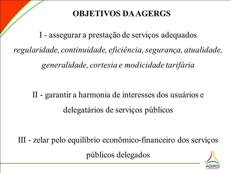 OBJETIVOS DA AGERGS I - assegurar a prestação de serviços adequados regularidade, continuidade, eficiência, segurança, atualidade, generalidade, corte