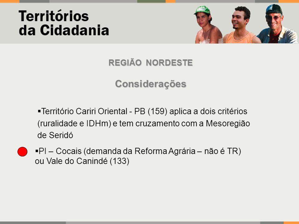 REGIÃO NORDESTE Considerações PI – Cocais (demanda da Reforma Agrária – não é TR) ou Vale do Canindé (133) Território Cariri Oriental - PB (159) aplica a dois critérios (ruralidade e IDHm) e tem cruzamento com a Mesoregião de Seridó