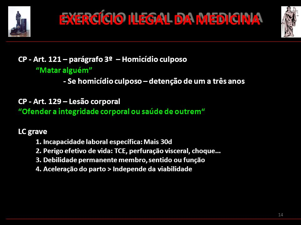 14 EXERCÍCIO ILEGAL DA MEDICINA EXERCÍCIO ILEGAL DA MEDICINA CP - Art. 121 – parágrafo 3º – Homicídio culposo Matar alguém - Se homicídio culposo – de