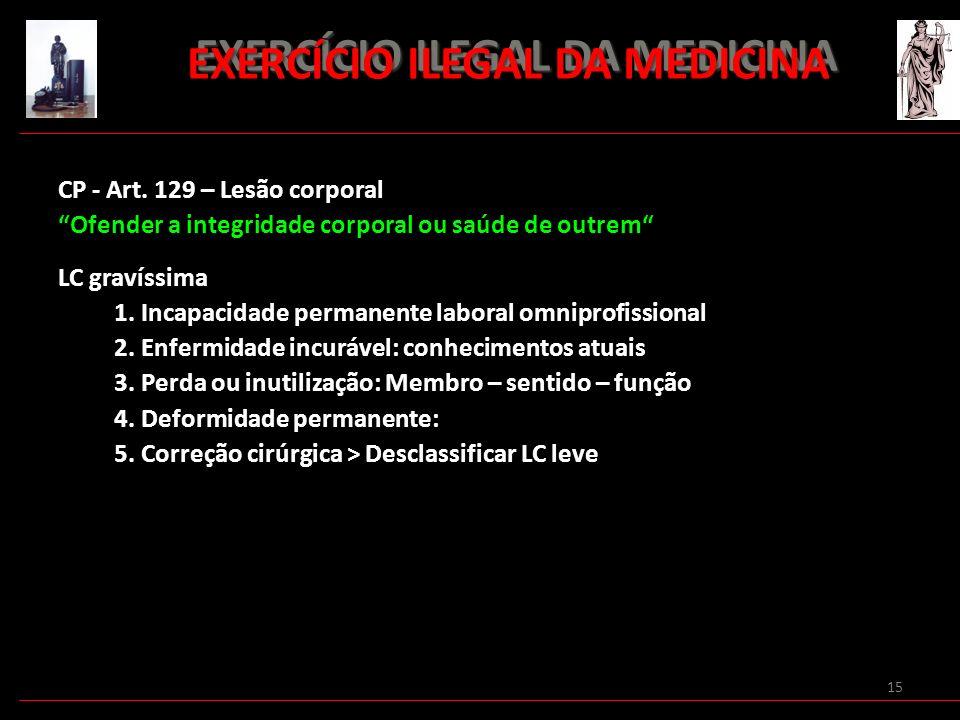 15 EXERCÍCIO ILEGAL DA MEDICINA EXERCÍCIO ILEGAL DA MEDICINA CP - Art. 129 – Lesão corporal Ofender a integridade corporal ou saúde de outrem LC graví