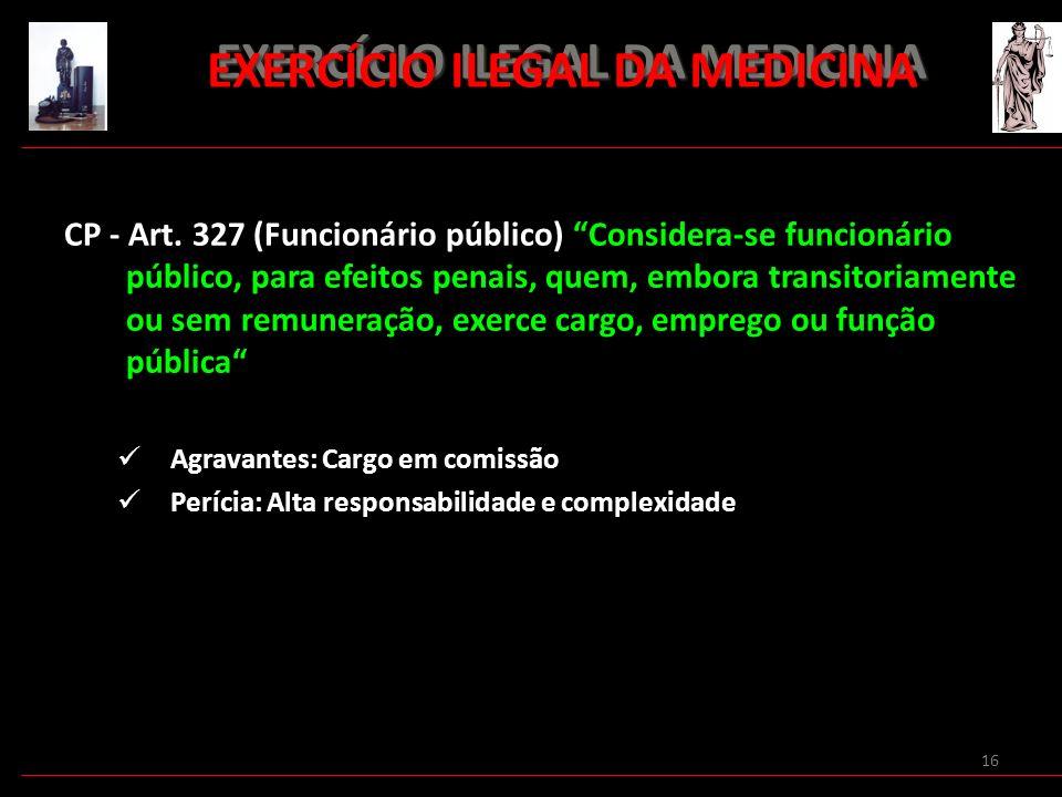 16 EXERCÍCIO ILEGAL DA MEDICINA EXERCÍCIO ILEGAL DA MEDICINA CP - Art. 327 (Funcionário público) Considera-se funcionário público, para efeitos penais