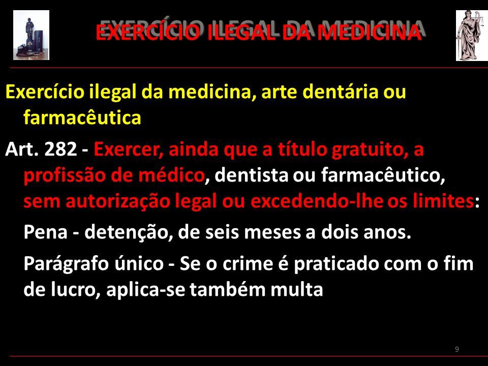9 EXERCÍCIO ILEGAL DA MEDICINA EXERCÍCIO ILEGAL DA MEDICINA Exercício ilegal da medicina, arte dentária ou farmacêutica Art. 282 - Exercer, ainda que