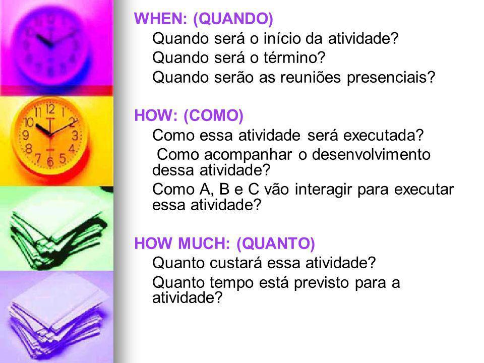 WHEN: (QUANDO) Quando será o início da atividade? Quando será o término? Quando serão as reuniões presenciais? HOW: (COMO) Como essa atividade será ex