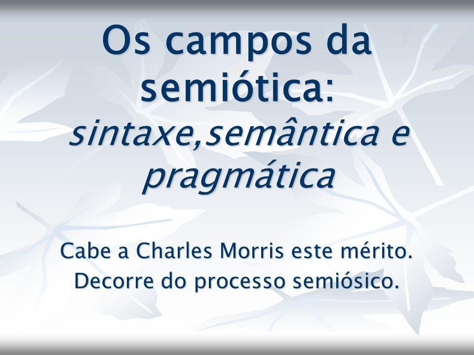 Os campos da semiótica: sintaxe,semântica e pragmática Cabe a Charles Morris este mérito. Decorre do processo semiósico.