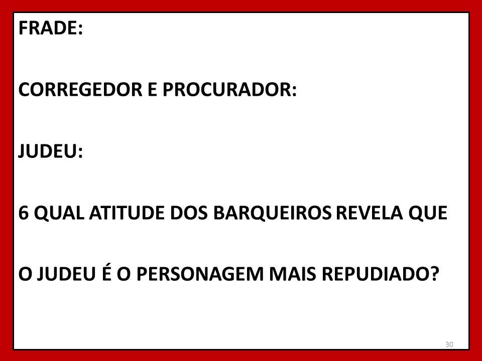 FRADE: CORREGEDOR E PROCURADOR: JUDEU: 6 QUAL ATITUDE DOS BARQUEIROS REVELA QUE O JUDEU É O PERSONAGEM MAIS REPUDIADO? 30
