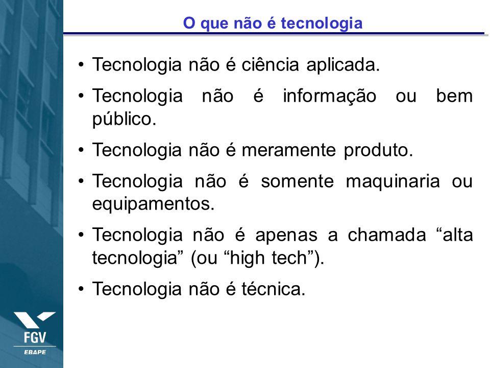 O que não é tecnologia Tecnologia não é ciência aplicada. Tecnologia não é informação ou bem público. Tecnologia não é meramente produto. Tecnologia n