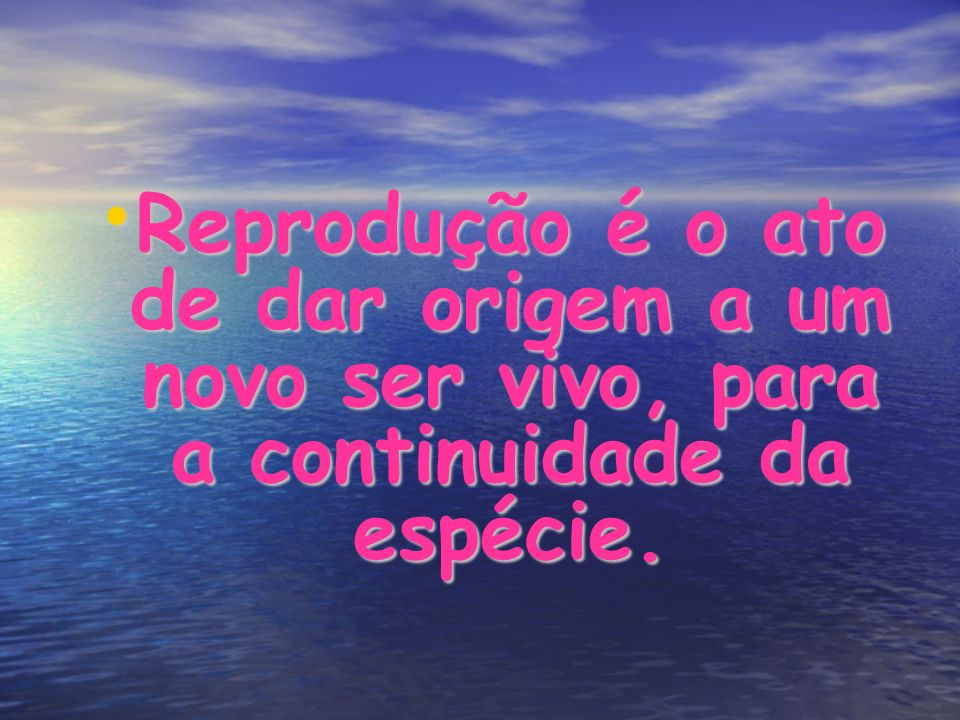 Reprodução é o ato de dar origem a um novo ser vivo, para a continuidade da espécie. Reprodução é o ato de dar origem a um novo ser vivo, para a conti