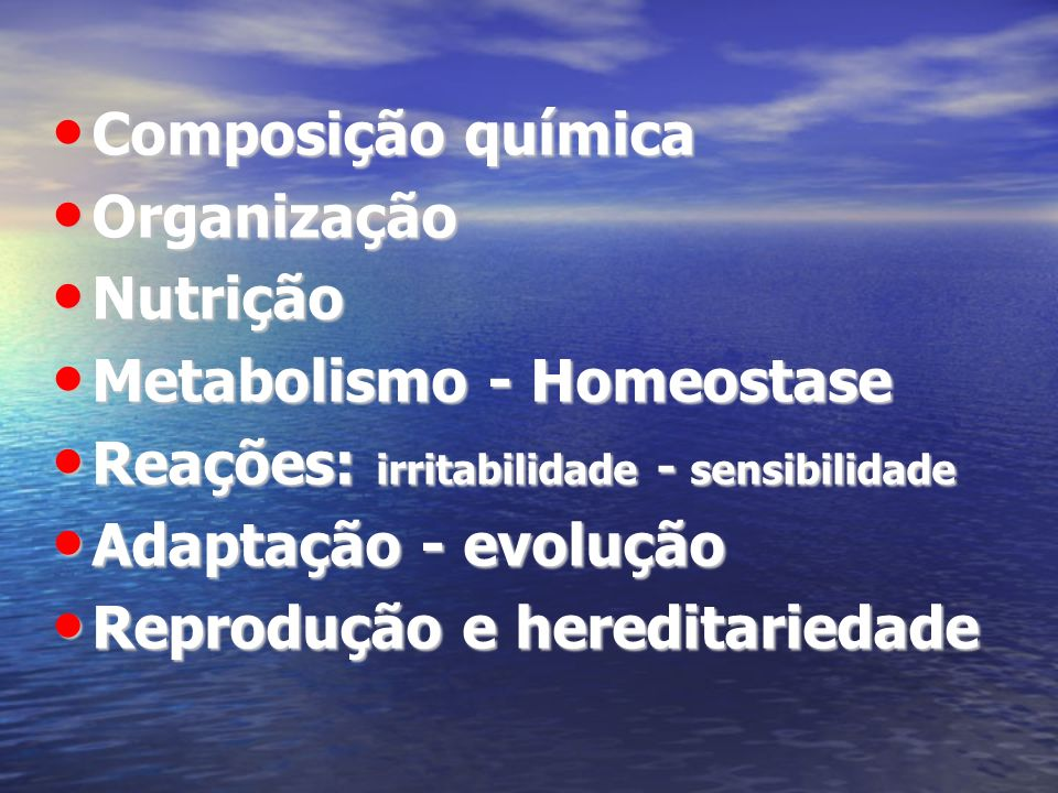 Composição química Composição química Organização Organização Nutrição Nutrição Metabolismo - Homeostase Metabolismo - Homeostase Reações: irritabilid