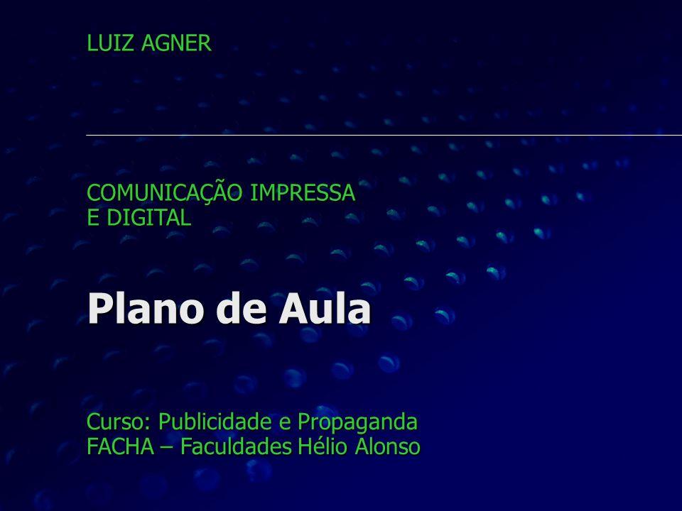 Plano de Aula Curso: Publicidade e Propaganda FACHA – Faculdades Hélio Alonso LUIZ AGNER COMUNICAÇÃO IMPRESSA E DIGITAL