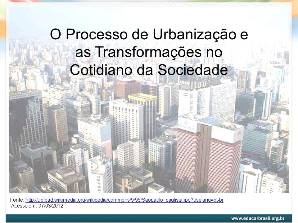 O Processo de Urbanização e as Transformações no Cotidiano da Sociedade Fonte: http://upload.wikimedia.org/wikipedia/commons/9/95/Saopaulo_paulista.jp