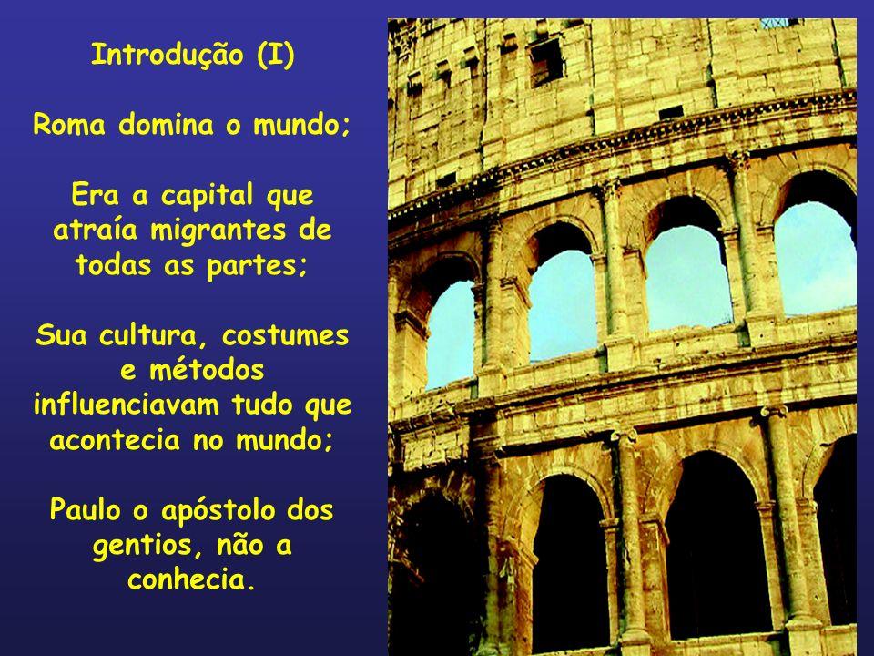 Introdução (I) Roma domina o mundo; Era a capital que atraía migrantes de todas as partes; Sua cultura, costumes e métodos influenciavam tudo que acon
