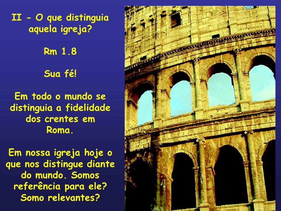 II - O que distinguia aquela igreja? Rm 1.8 Sua fé! Em todo o mundo se distinguia a fidelidade dos crentes em Roma. Em nossa igreja hoje o que nos dis