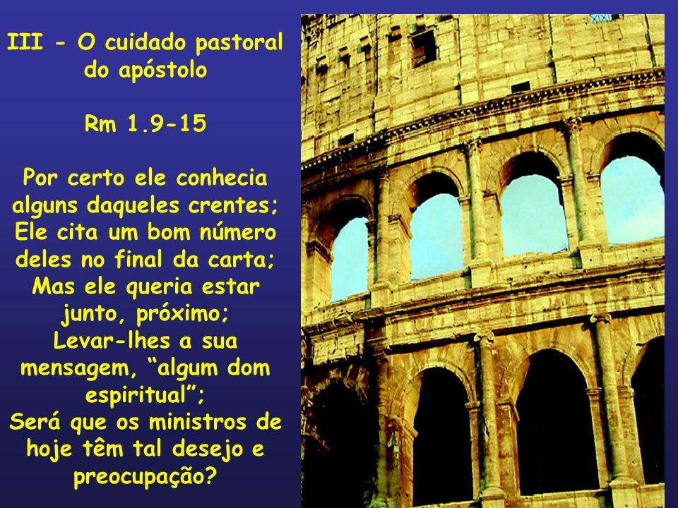 III - O cuidado pastoral do apóstolo Rm 1.9-15 Por certo ele conhecia alguns daqueles crentes; Ele cita um bom número deles no final da carta; Mas ele