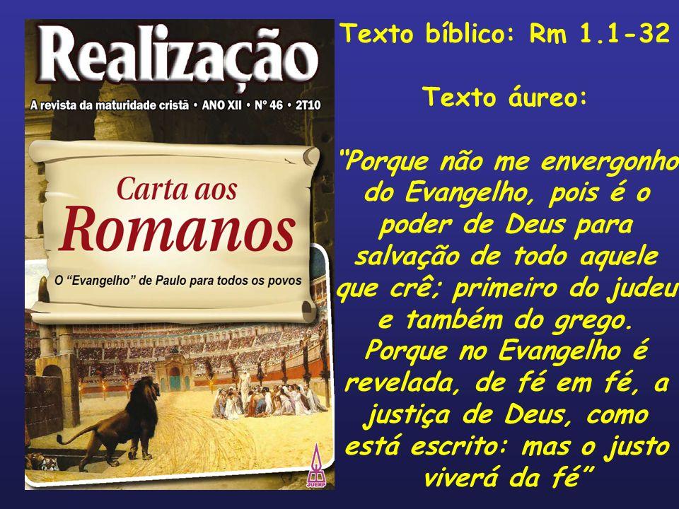 Texto bíblico: Rm 1.1-32 Texto áureo: Porque não me envergonho do Evangelho, pois é o poder de Deus para salvação de todo aquele que crê; primeiro do