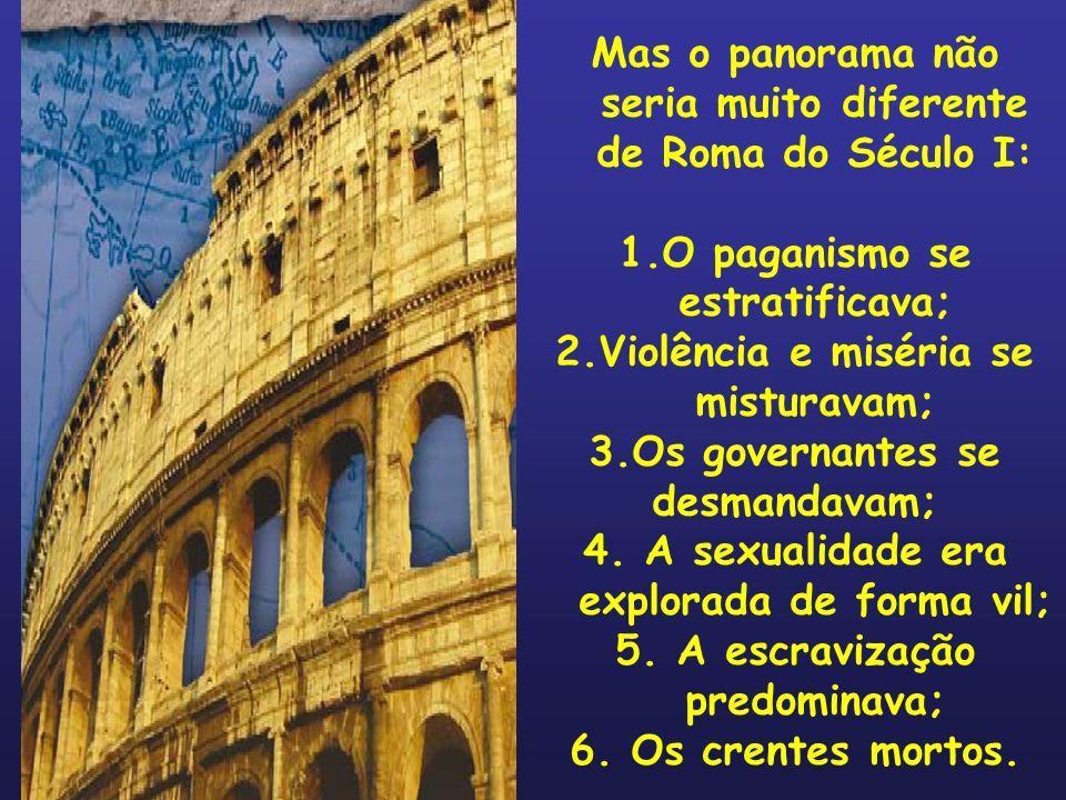 Mas o panorama não seria muito diferente de Roma do Século I: 1.O paganismo se estratificava; 2.Violência e miséria se misturavam; 3.Os governantes se