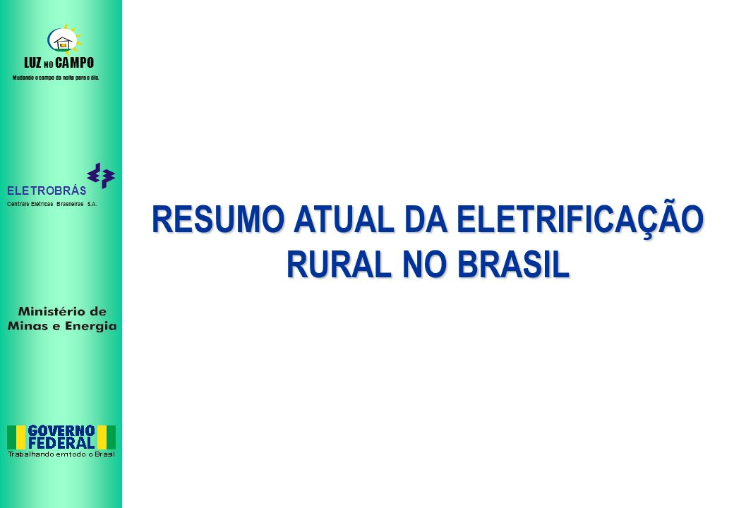 ELETROBRÁS Centrais Elétricas Brasileiras S.A. LUZ NO CAMPO Mudando o campo da noite para o dia. RESUMO ATUAL DA ELETRIFICAÇÃO RURAL NO BRASIL
