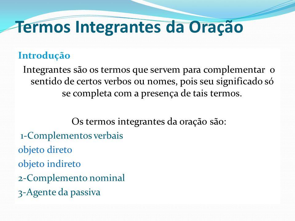 Termos Integrantes da Oração Introdução Integrantes são os termos que servem para complementar o sentido de certos verbos ou nomes, pois seu significa