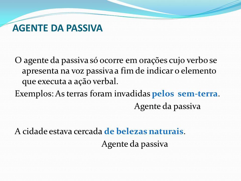 AGENTE DA PASSIVA O agente da passiva só ocorre em orações cujo verbo se apresenta na voz passiva a fim de indicar o elemento que executa a ação verba