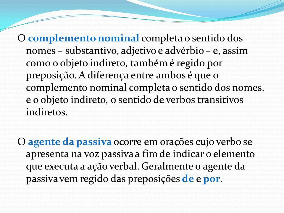 O complemento nominal completa o sentido dos nomes – substantivo, adjetivo e advérbio – e, assim como o objeto indireto, também é regido por preposiçã