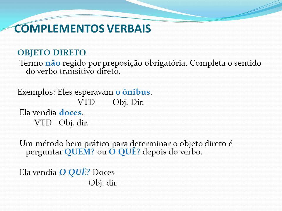 COMPLEMENTOS VERBAIS OBJETO DIRETO Termo não regido por preposição obrigatória. Completa o sentido do verbo transitivo direto. Exemplos: Eles esperava