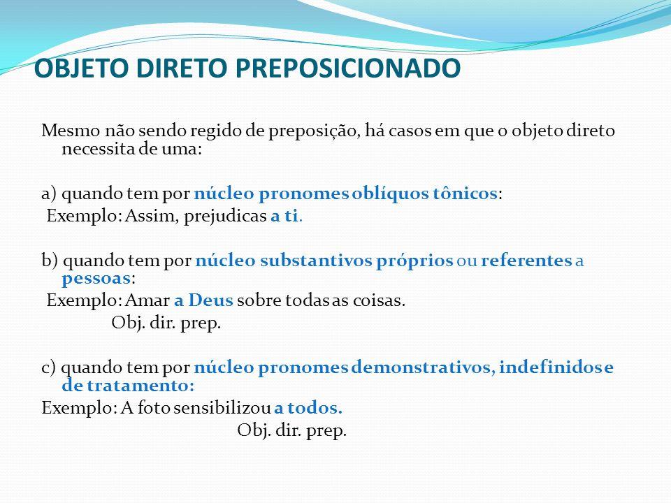 OBJETO DIRETO PREPOSICIONADO Mesmo não sendo regido de preposição, há casos em que o objeto direto necessita de uma: a) quando tem por núcleo pronomes