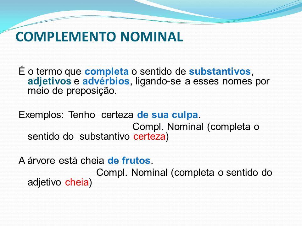COMPLEMENTO NOMINAL É o termo que completa o sentido de substantivos, adjetivos e advérbios, ligando-se a esses nomes por meio de preposição. Exemplos
