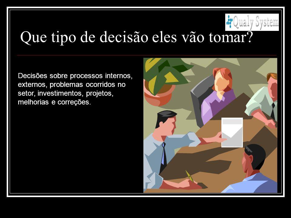 Que tipo de decisão eles vão tomar? Decisões sobre processos internos, externos, problemas ocorridos no setor, investimentos, projetos, melhorias e co