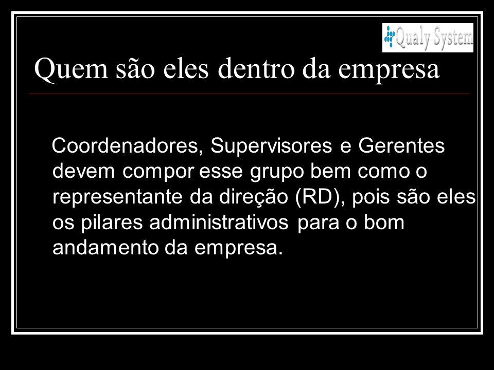 Quem são eles dentro da empresa Coordenadores, Supervisores e Gerentes devem compor esse grupo bem como o representante da direção (RD), pois são eles