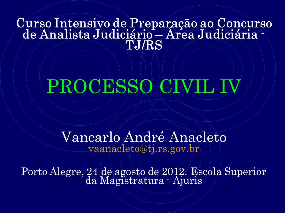 Curso Intensivo de Preparação ao Concurso de Analista Judiciário – Área Judiciária - TJ/RS PROCESSO CIVIL IV Vancarlo André Anacleto vaanacleto@tj.rs.