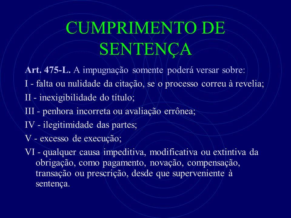 CUMPRIMENTO DE SENTENÇA Art. 475-L. A impugnação somente poderá versar sobre: I - falta ou nulidade da citação, se o processo correu à revelia; II - i