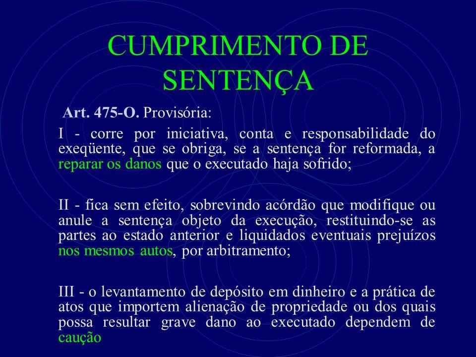 CUMPRIMENTO DE SENTENÇA Art. 475-O. Provisória: I - corre por iniciativa, conta e responsabilidade do exeqüente, que se obriga, se a sentença for refo