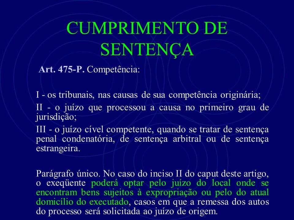 CUMPRIMENTO DE SENTENÇA Art. 475-P. Competência: I - os tribunais, nas causas de sua competência originária; II - o juízo que processou a causa no pri