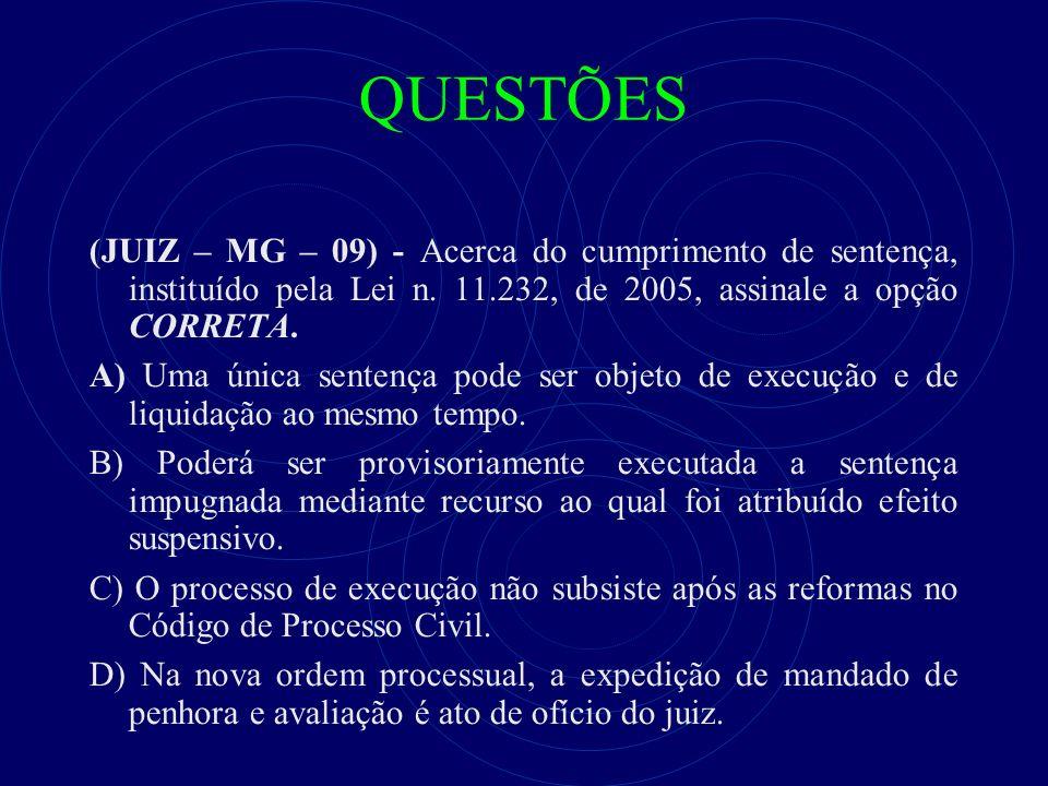 QUESTÕES (JUIZ – MG – 09) - Acerca do cumprimento de sentença, instituído pela Lei n. 11.232, de 2005, assinale a opção CORRETA. A) Uma única sentença