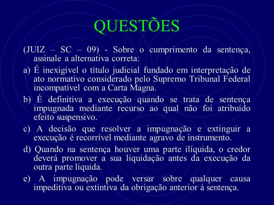 QUESTÕES (JUIZ – SC – 09) - Sobre o cumprimento da sentença, assinale a alternativa correta: a) É inexigível o título judicial fundado em interpretaçã