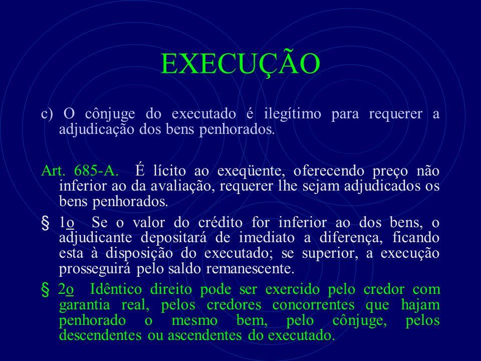 EXECUÇÃO c) O cônjuge do executado é ilegítimo para requerer a adjudicação dos bens penhorados. Art. 685-A. É lícito ao exeqüente, oferecendo preço nã