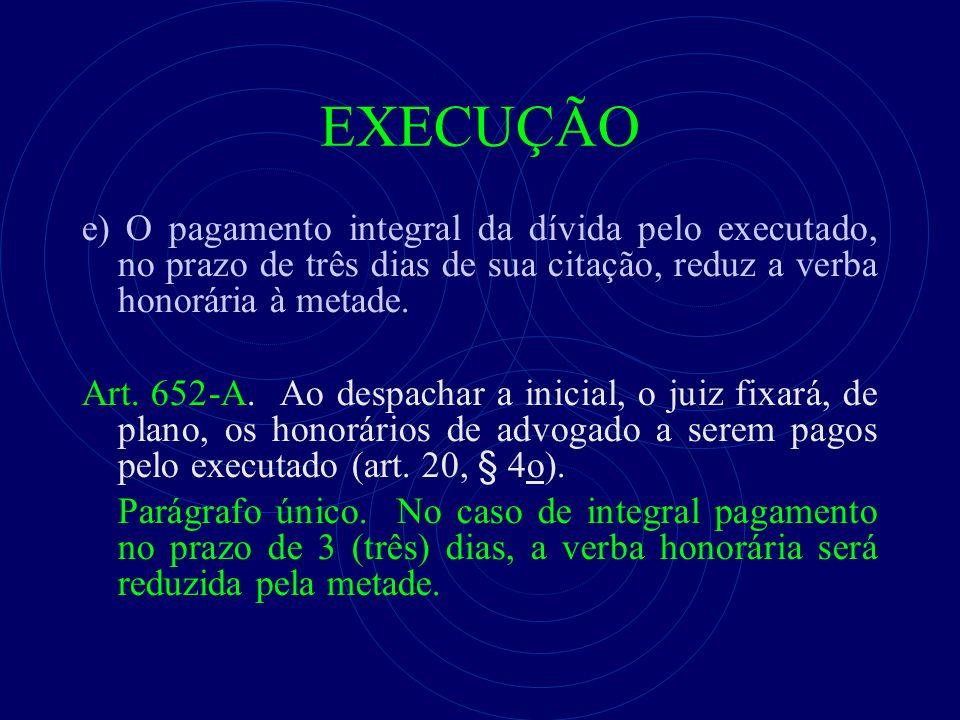 EXECUÇÃO e) O pagamento integral da dívida pelo executado, no prazo de três dias de sua citação, reduz a verba honorária à metade. Art. 652-A. Ao desp