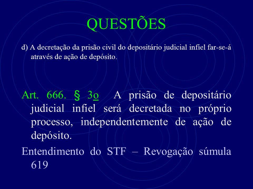 QUESTÕES d) A decretação da prisão civil do depositário judicial infiel far-se-á através de ação de depósito. Art. 666. § 3o A prisão de depositário j