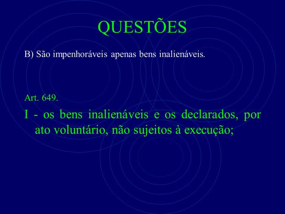 QUESTÕES B) São impenhoráveis apenas bens inalienáveis. Art. 649. I - os bens inalienáveis e os declarados, por ato voluntário, não sujeitos à execuçã