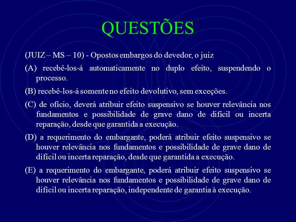 QUESTÕES (JUIZ – MS – 10) - Opostos embargos do devedor, o juiz (A) recebê-los-á automaticamente no duplo efeito, suspendendo o processo. (B) recebê-l