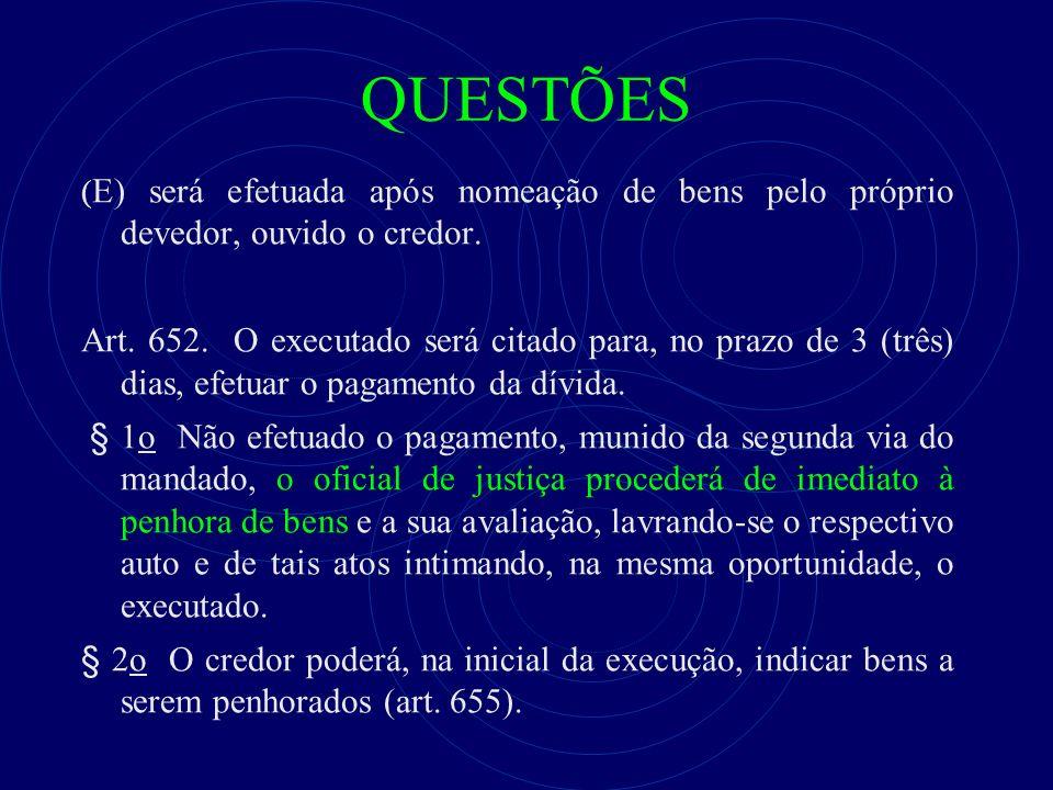 QUESTÕES ( E) será efetuada após nomeação de bens pelo próprio devedor, ouvido o credor. Art. 652. O executado será citado para, no prazo de 3 (três)