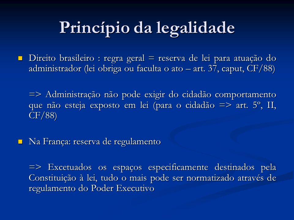 Princípio da legalidade Direito brasileiro : regra geral = reserva de lei para atuação do administrador (lei obriga ou faculta o ato – art. 37, caput,