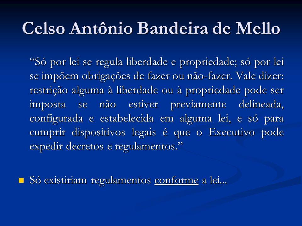 Celso Antônio Bandeira de Mello Só por lei se regula liberdade e propriedade; só por lei se impõem obrigações de fazer ou não-fazer. Vale dizer: restr